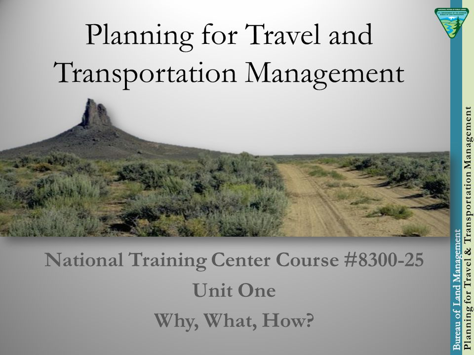 Planning for Travel and Transportation Management National Training Center Course #8300-25 Unit One Why, What, How