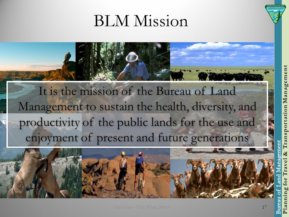 BLM Mission Unit One – Why, What, How 17 It is the mission of the Bureau of Land Management to sustain the health, diversity, and productivity of the public lands for the use and enjoyment of present and future generations