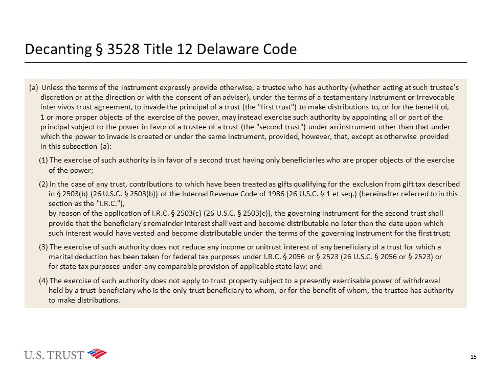 Decanting § 3528 Title 12 Delaware Code (a)Unless the terms of the instrument expressly provide otherwise, a trustee who has authority (whether acting