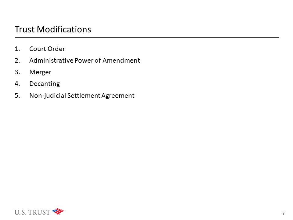 Trust Modifications 1.Court Order 2.Administrative Power of Amendment 3.Merger 4.Decanting 5.Non-judicial Settlement Agreement 8