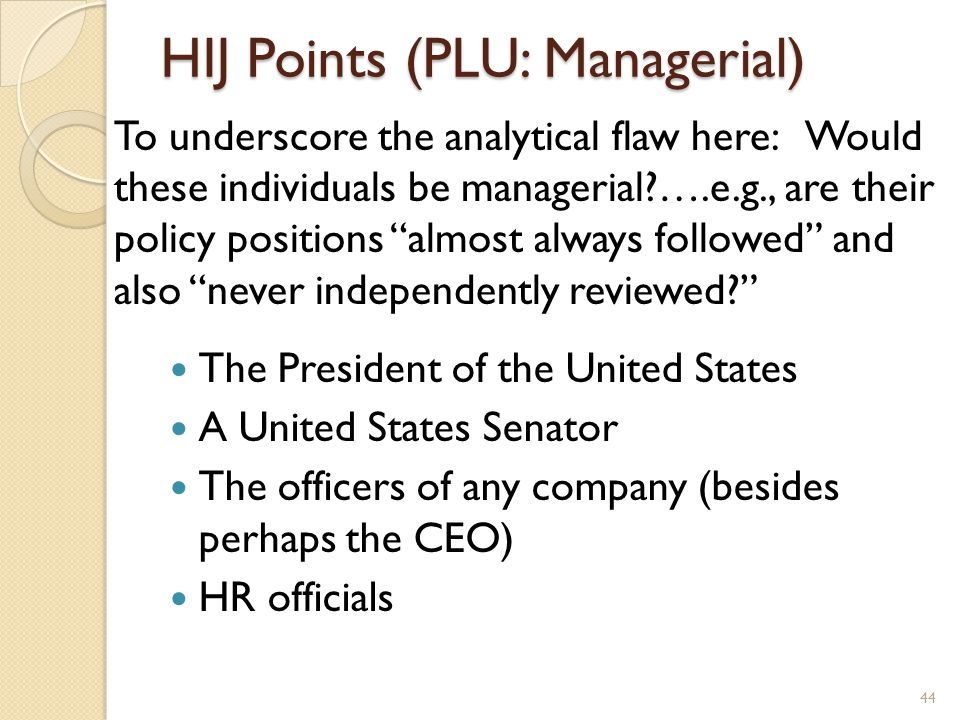 HIJ Points (PLU: Managerial) To underscore the analytical flaw here: Would these individuals be managerial ….e.g., are their policy positions almost always followed and also never independently reviewed The President of the United States A United States Senator The officers of any company (besides perhaps the CEO) HR officials 44