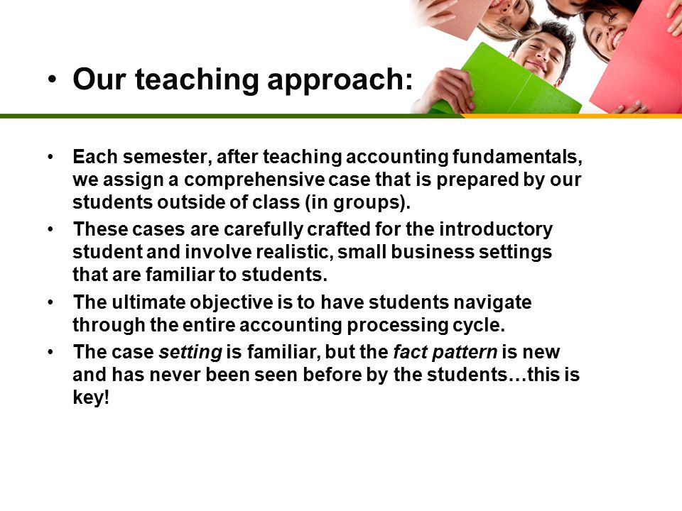 Our teaching approach: Each semester, after teaching accounting fundamentals, we assign a comprehensive case that is prepared by our students outside of class (in groups).