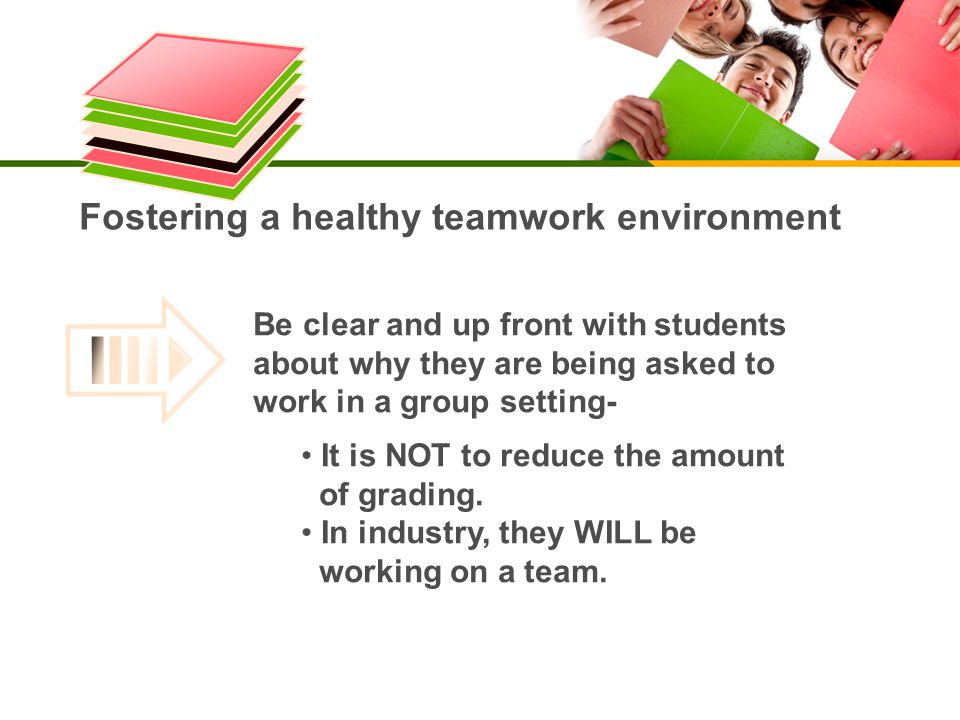 Fostering a healthy teamwork environment Be clear and up front with studentsabout why they are being asked towork in a group setting- It is NOT to reduce the amount of grading.
