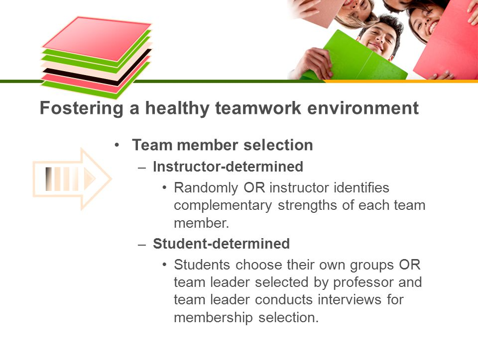 Fostering a healthy teamwork environment Team member selection – Instructor-determined Randomly OR instructor identifiescomplementary strengths of each teammember.