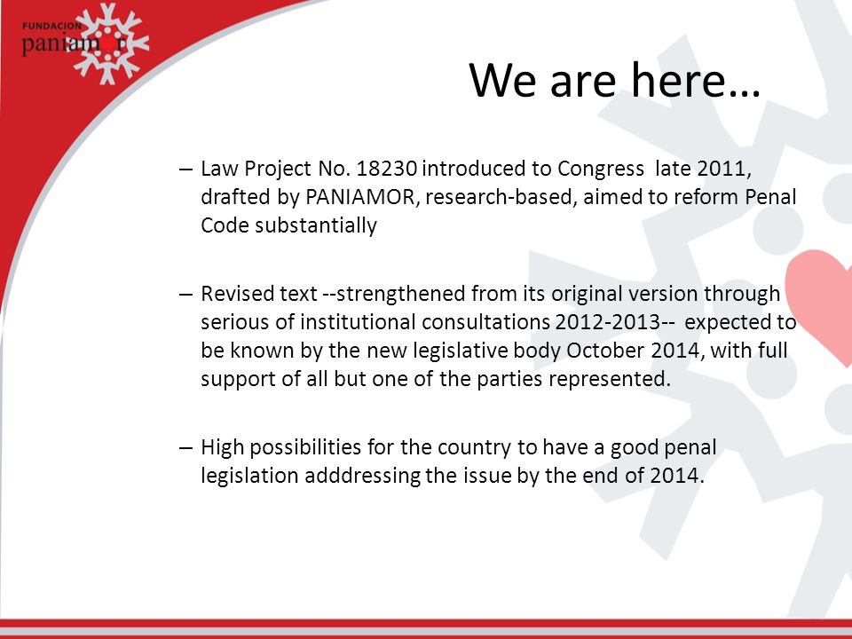 We are here… – Law Project No. 18230 introduced to Congress late 2011, drafted by PANIAMOR, research-based, aimed to reform Penal Code substantially –