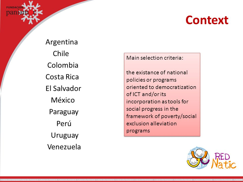 Context Argentina Chile Colombia Costa Rica El Salvador México Paraguay Perú Uruguay Venezuela Main selection criteria: the existance of national policies or programs oriented to democratization of ICT and/or its incorporation as tools for social progress in the framework of poverty/social exclusion alleviation programs Main selection criteria: the existance of national policies or programs oriented to democratization of ICT and/or its incorporation as tools for social progress in the framework of poverty/social exclusion alleviation programs