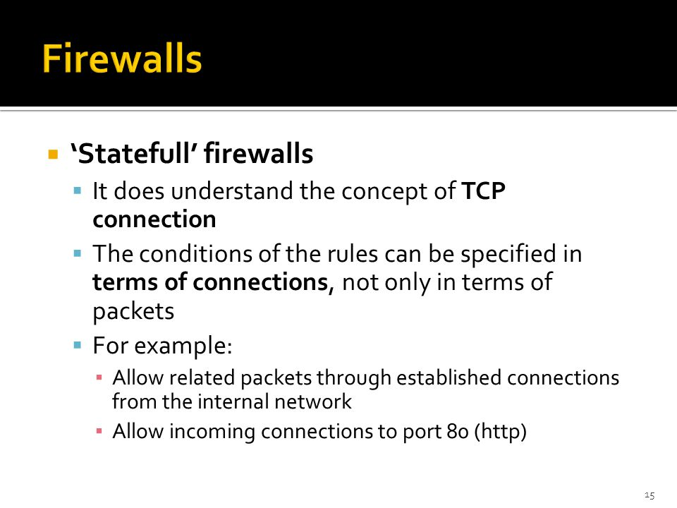  'Statefull' firewalls  It does understand the concept of TCP connection  The conditions of the rules can be specified in terms of connections, not