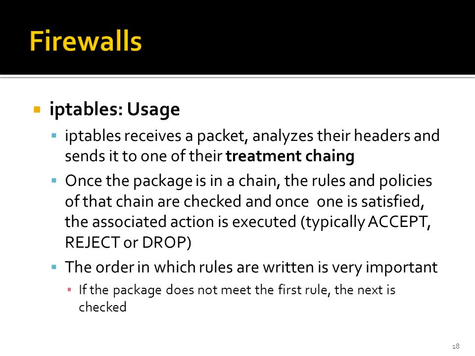  iptables: Usage  iptables receives a packet, analyzes their headers and sends it to one of their treatment chaing  Once the package is in a chain,