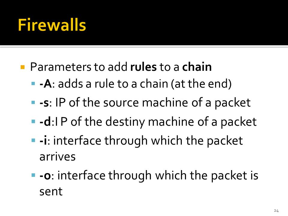  Parameters to add rules to a chain  -A: adds a rule to a chain (at the end)  -s : IP of the source machine of a packet  -d:I P of the destiny mac