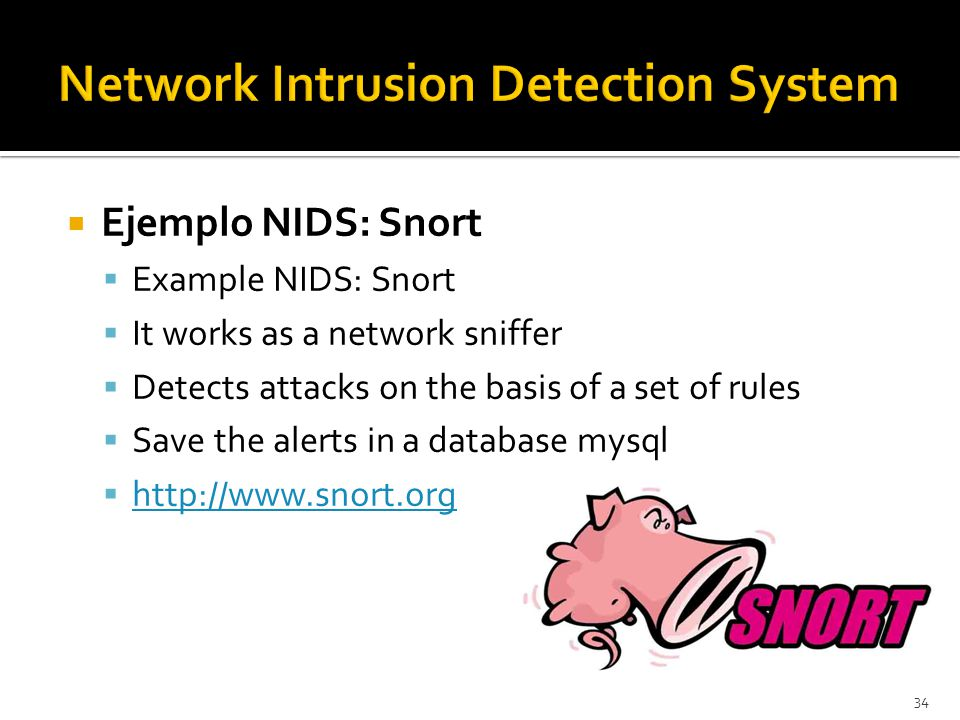 34  Ejemplo NIDS: Snort  Example NIDS: Snort  It works as a network sniffer  Detects attacks on the basis of a set of rules  Save the alerts in a