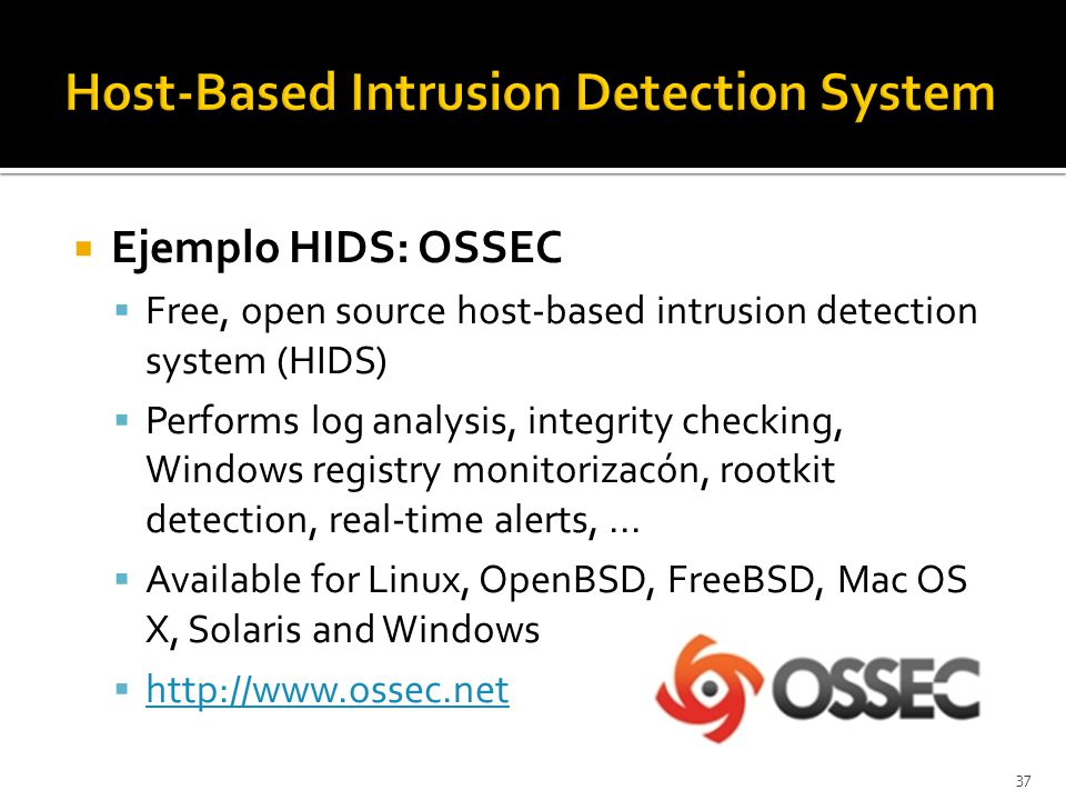  Ejemplo HIDS: OSSEC  Free, open source host-based intrusion detection system (HIDS)  Performs log analysis, integrity checking, Windows registry m