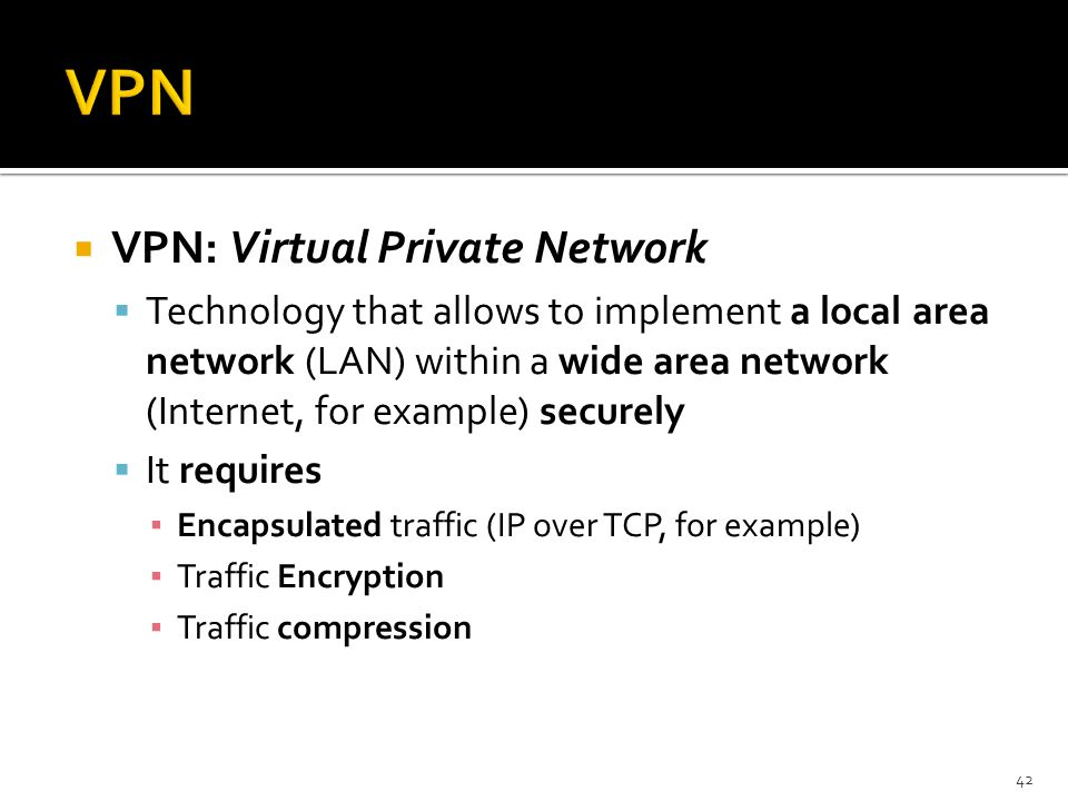  VPN: Virtual Private Network  Technology that allows to implement a local area network (LAN) within a wide area network (Internet, for example) sec