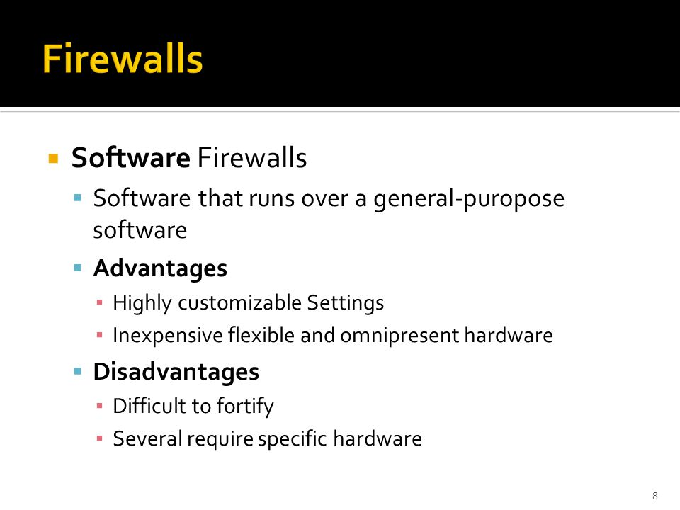  Software Firewalls  Software that runs over a general-puropose software  Advantages ▪ Highly customizable Settings ▪ Inexpensive flexible and omni