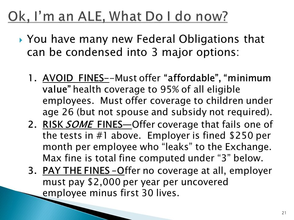  You have many new Federal Obligations that can be condensed into 3 major options: 1.AVOID FINES--Must offer affordable , minimum value health coverage to 95% of all eligible employees.