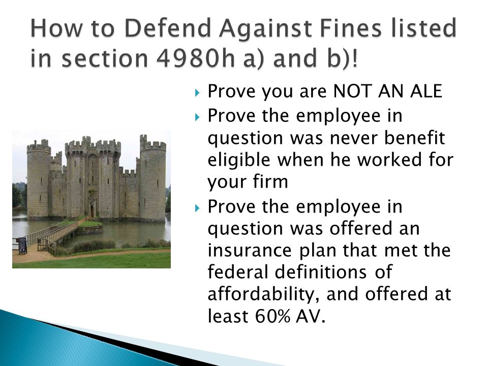  Prove you are NOT AN ALE  Prove the employee in question was never benefit eligible when he worked for your firm  Prove the employee in question was offered an insurance plan that met the federal definitions of affordability, and offered at least 60% AV.