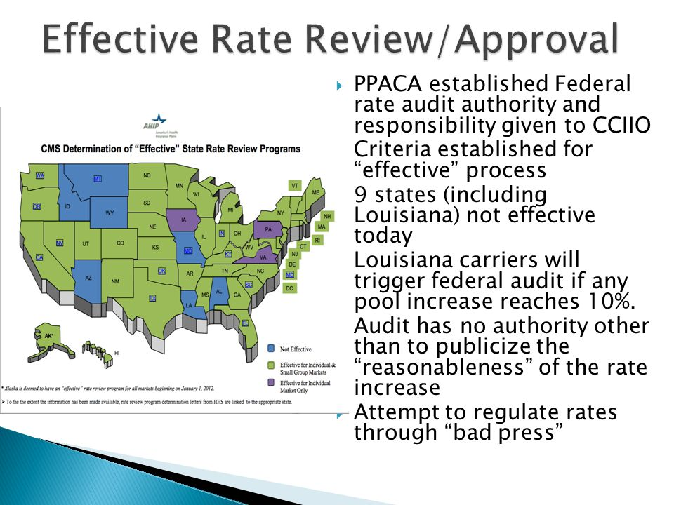  PPACA established Federal rate audit authority and responsibility given to CCIIO  Criteria established for effective process  9 states (including Louisiana) not effective today  Louisiana carriers will trigger federal audit if any pool increase reaches 10%.