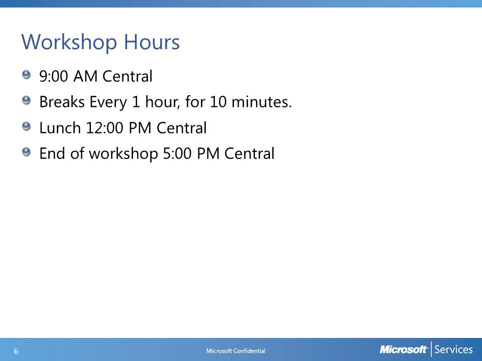 Workshop Hours 9:00 AM Central Breaks Every 1 hour, for 10 minutes. Lunch 12:00 PM Central End of workshop 5:00 PM Central Microsoft Confidential 6