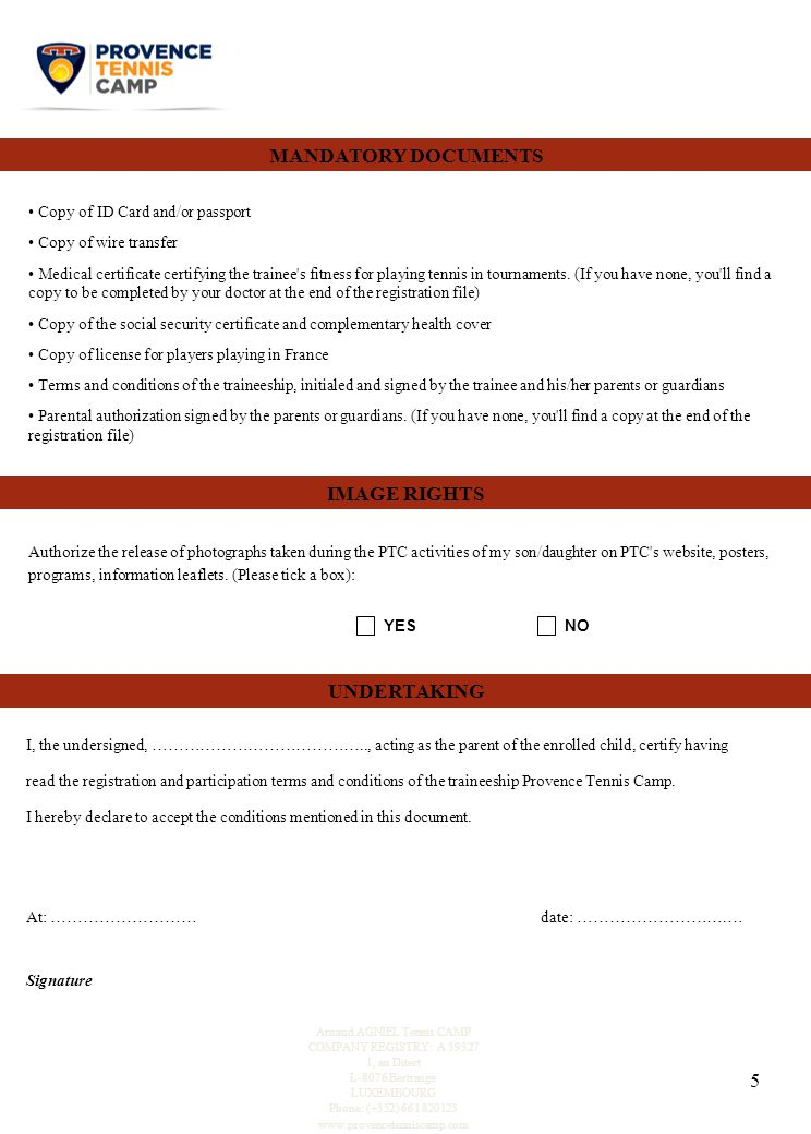 5 UNDERTAKING I, the undersigned, ………………………………….., acting as the parent of the enrolled child, certify having read the registration and participation terms and conditions of the traineeship Provence Tennis Camp.