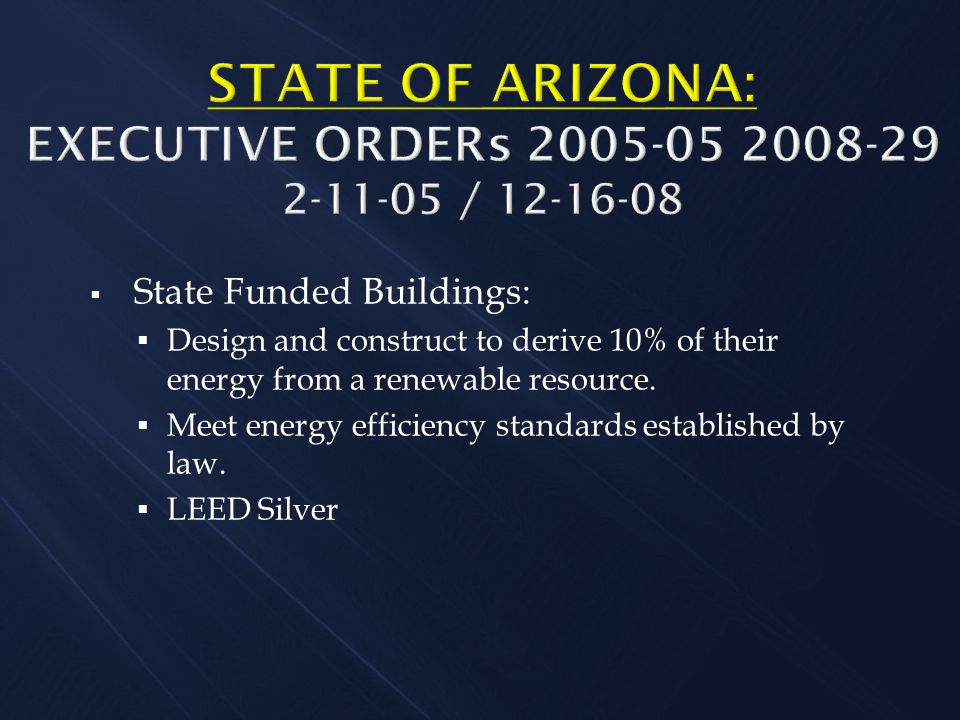 STATE OF ARIZONA: EXECUTIVE ORDERs 2005-05 2008-29 2-11-05 / 12-16-08  State Funded Buildings:  Design and construct to derive 10% of their energy from a renewable resource.