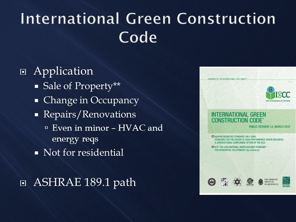  Application  Sale of Property**  Change in Occupancy  Repairs/Renovations  Even in minor – HVAC and energy reqs  Not for residential  ASHRAE 189.1 path