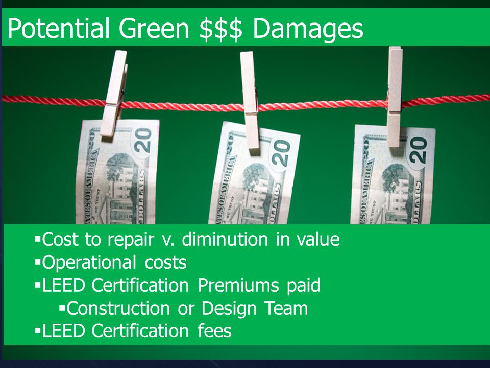 Potential Green $$$ Damages  Cost to repair v. diminution in value  Operational costs  LEED Certification Premiums paid  Construction or Design Te