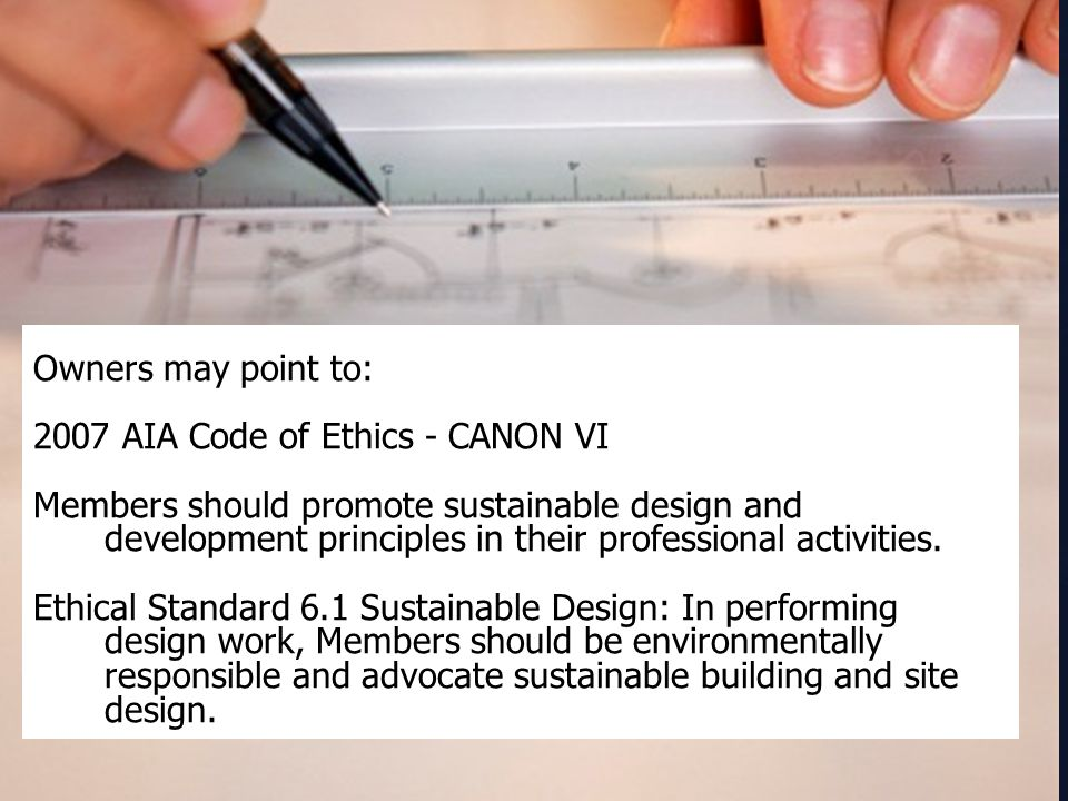 Owners may point to: 2007 AIA Code of Ethics - CANON VI Members should promote sustainable design and development principles in their professional act