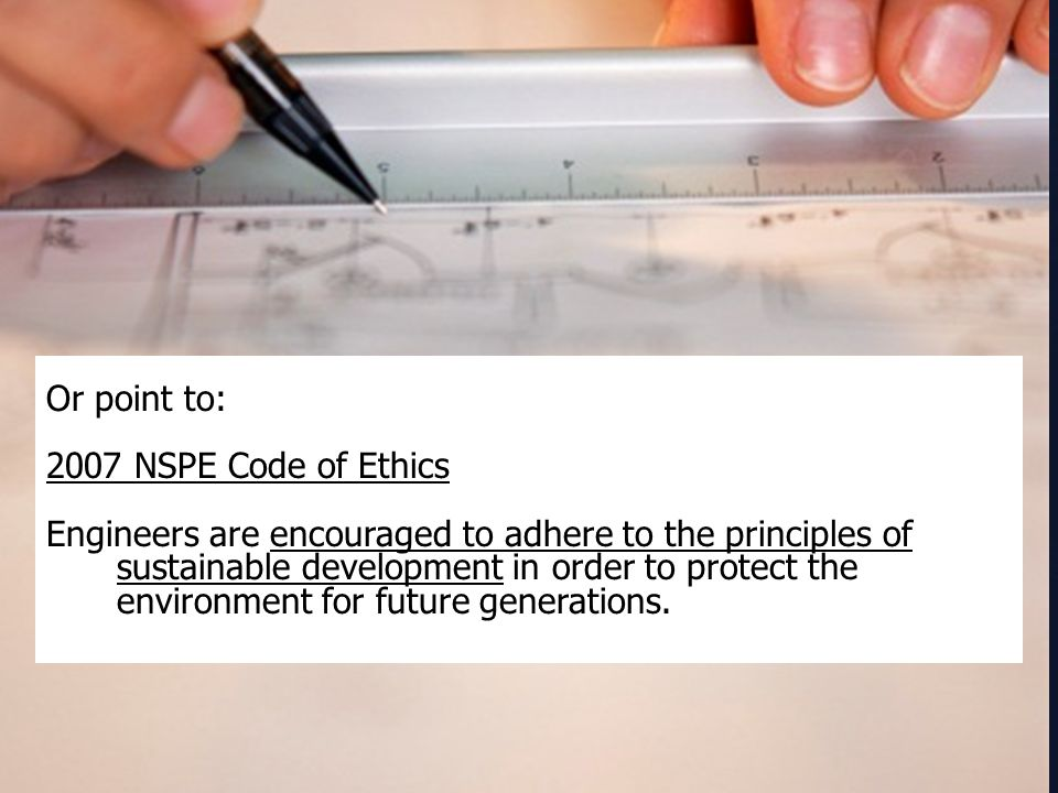 Or point to: 2007 NSPE Code of Ethics Engineers are encouraged to adhere to the principles of sustainable development in order to protect the environment for future generations.