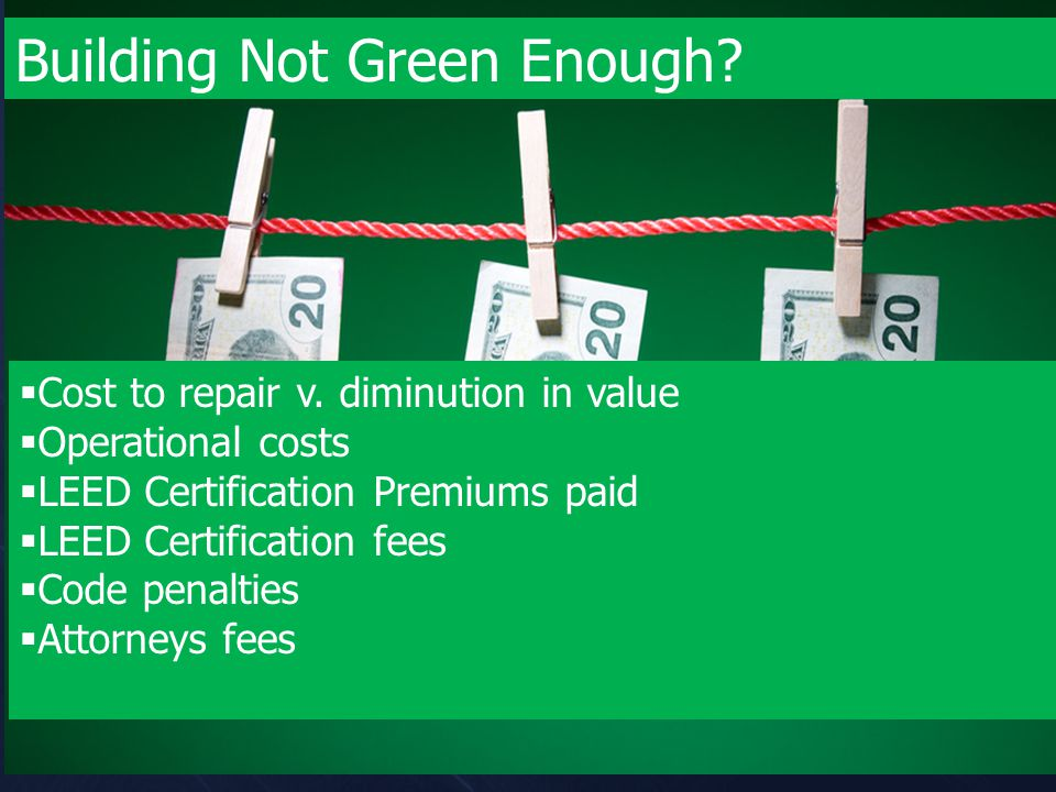 Building Not Green Enough?  Cost to repair v. diminution in value  Operational costs  LEED Certification Premiums paid  LEED Certification fees 