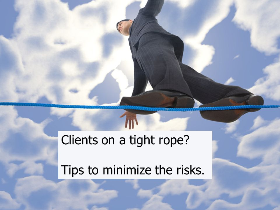 New Risks Clients on a tight rope Tips to minimize the risks.