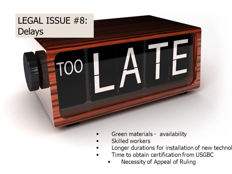 LEGAL ISSUE #8: Delays  Green materials - availability  Skilled workers  Longer durations for installation of new technologies  Time to obtain certification from USGBC  Necessity of Appeal of Ruling