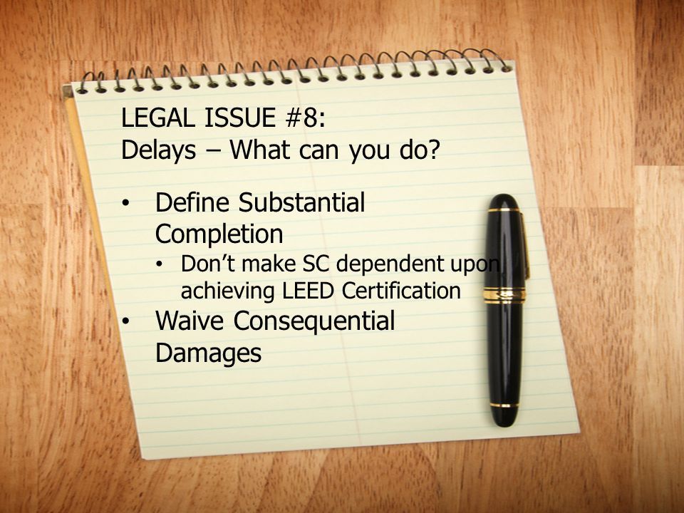 LEGAL ISSUE #8: Delays – What can you do? Define Substantial Completion Don't make SC dependent upon achieving LEED Certification Waive Consequential