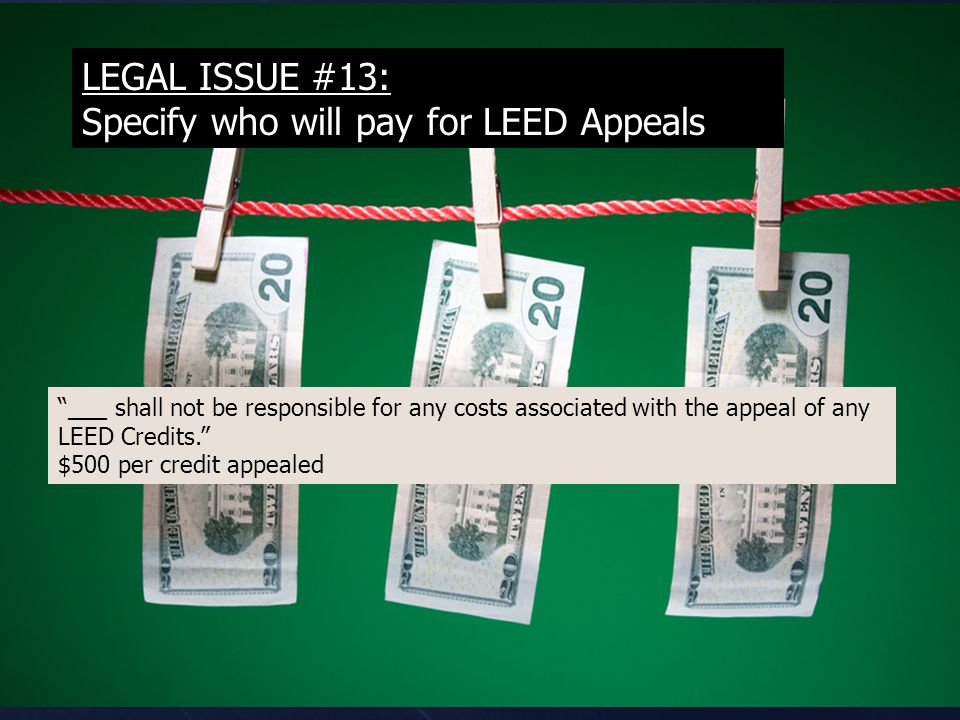 LEGAL ISSUE #13: Specify who will pay for LEED Appeals ___ shall not be responsible for any costs associated with the appeal of any LEED Credits. $500 per credit appealed