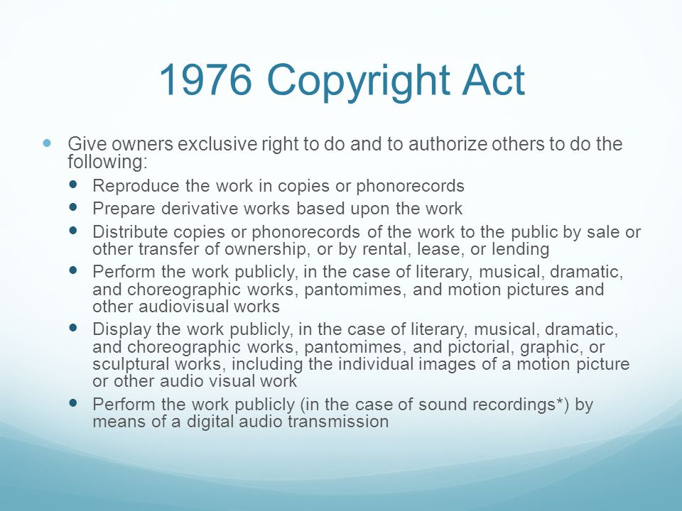 1976 Copyright Act Give owners exclusive right to do and to authorize others to do the following: Reproduce the work in copies or phonorecords Prepare derivative works based upon the work Distribute copies or phonorecords of the work to the public by sale or other transfer of ownership, or by rental, lease, or lending Perform the work publicly, in the case of literary, musical, dramatic, and choreographic works, pantomimes, and motion pictures and other audio­visual works Display the work publicly, in the case of literary, musical, dramatic, and choreographic works, pantomimes, and pictorial, graphic, or sculptural works, including the individual images of a motion picture or other audio visual work Perform the work publicly (in the case of sound recordings*) by means of a digital audio transmission