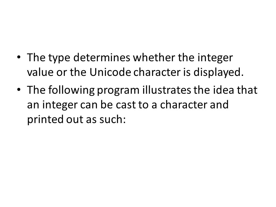 The type determines whether the integer value or the Unicode character is displayed. The following program illustrates the idea that an integer can be