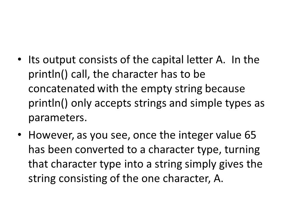 Its output consists of the capital letter A. In the println() call, the character has to be concatenated with the empty string because println() only