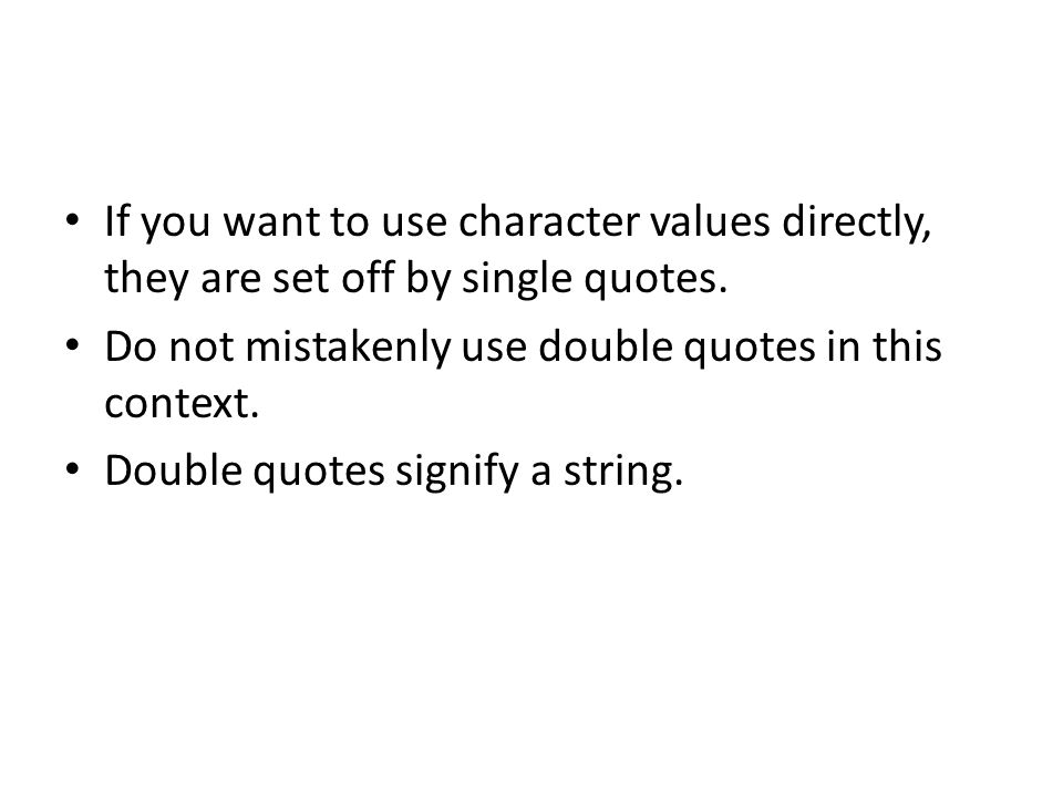If you want to use character values directly, they are set off by single quotes. Do not mistakenly use double quotes in this context. Double quotes si