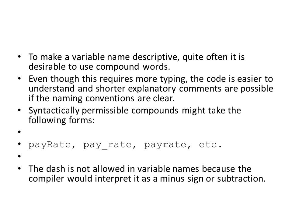 To make a variable name descriptive, quite often it is desirable to use compound words. Even though this requires more typing, the code is easier to u