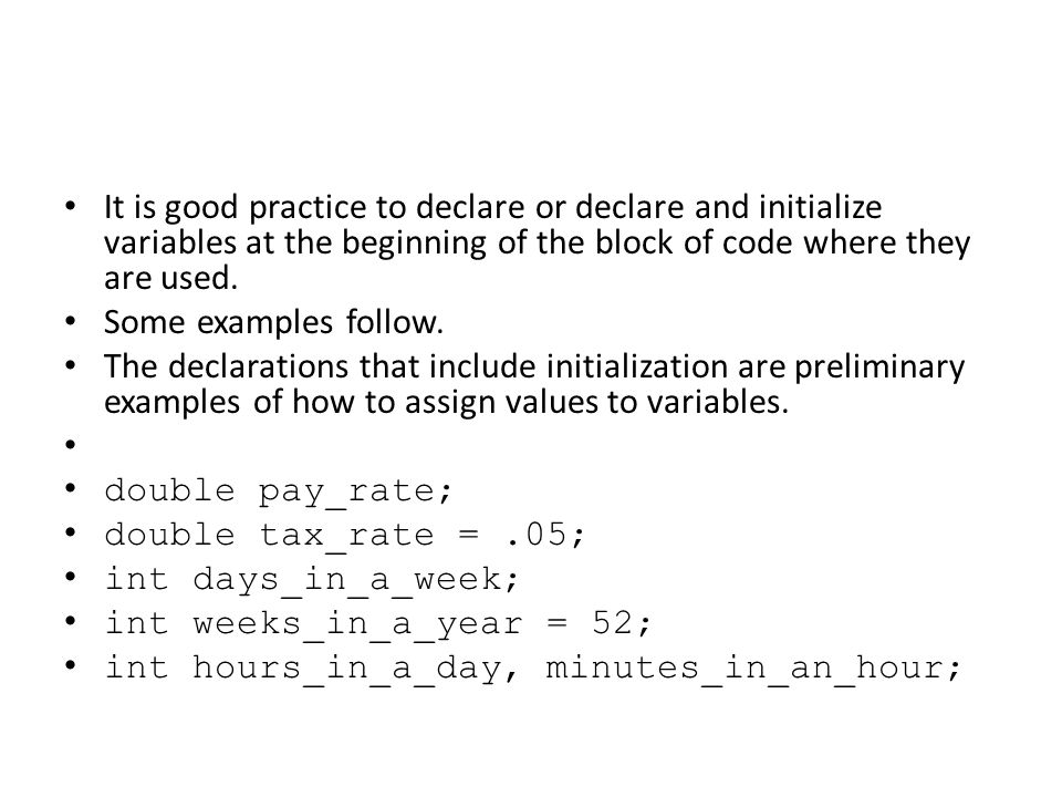 It is good practice to declare or declare and initialize variables at the beginning of the block of code where they are used. Some examples follow. Th