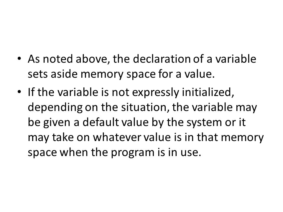 As noted above, the declaration of a variable sets aside memory space for a value. If the variable is not expressly initialized, depending on the situ