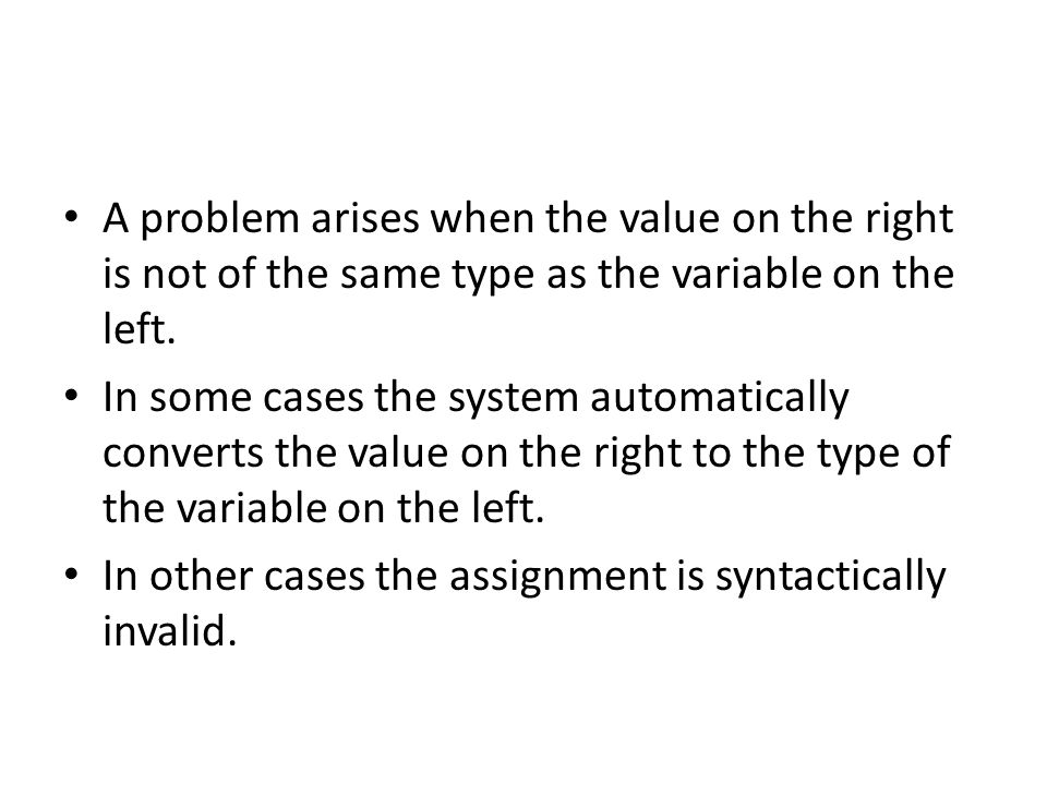 A problem arises when the value on the right is not of the same type as the variable on the left. In some cases the system automatically converts the