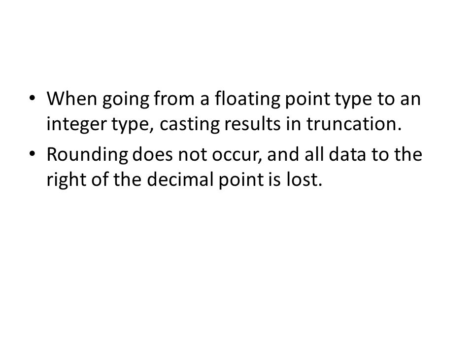 When going from a floating point type to an integer type, casting results in truncation. Rounding does not occur, and all data to the right of the dec