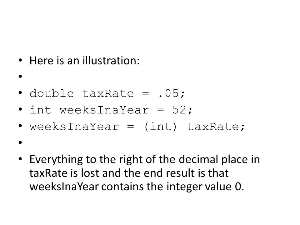 Here is an illustration: double taxRate =.05; int weeksInaYear = 52; weeksInaYear = (int) taxRate; Everything to the right of the decimal place in tax