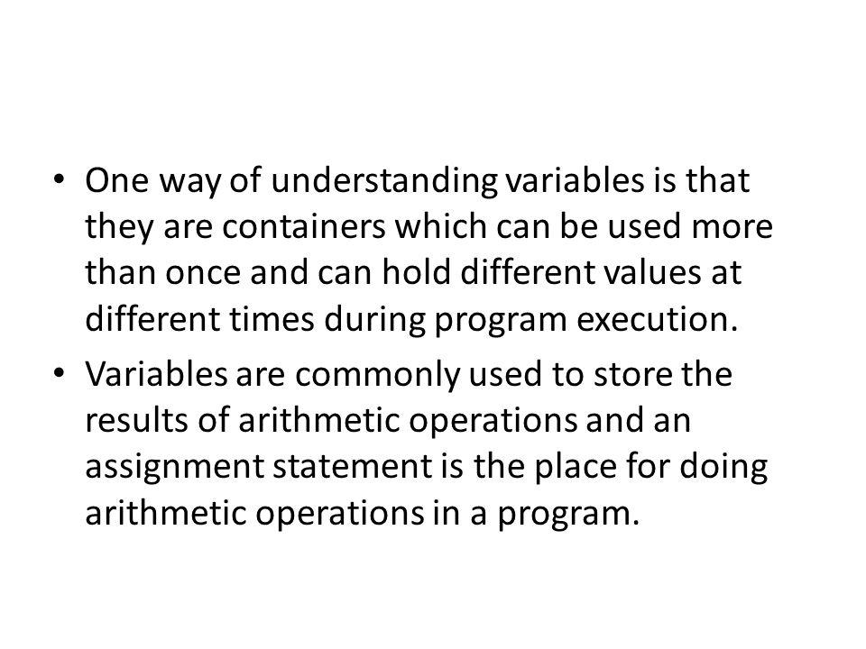 One way of understanding variables is that they are containers which can be used more than once and can hold different values at different times durin