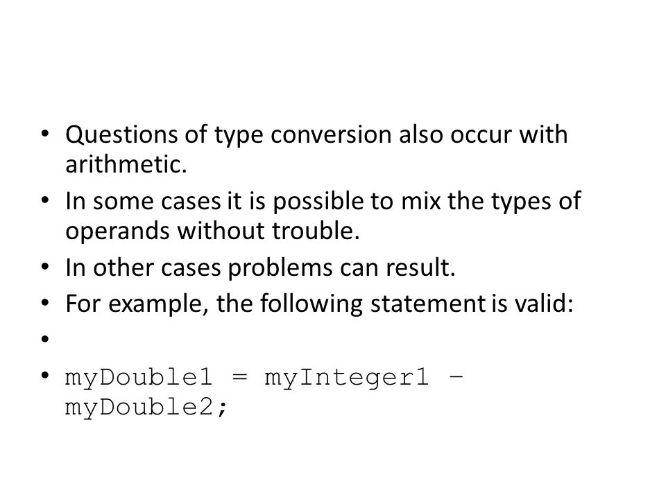 Questions of type conversion also occur with arithmetic. In some cases it is possible to mix the types of operands without trouble. In other cases pro