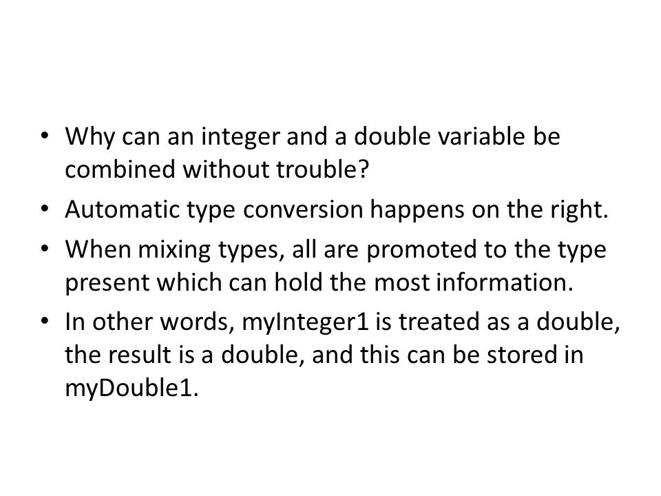 Why can an integer and a double variable be combined without trouble? Automatic type conversion happens on the right. When mixing types, all are promo