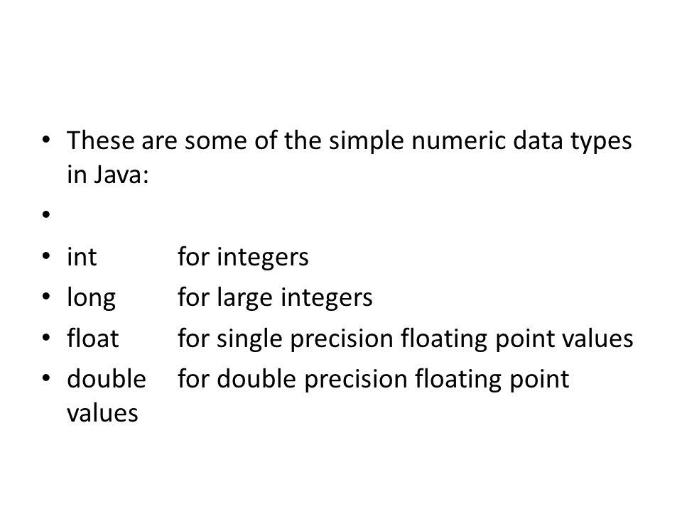 These are some of the simple numeric data types in Java: intfor integers longfor large integers floatfor single precision floating point values double
