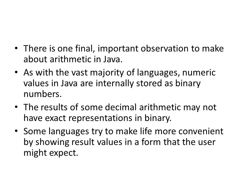There is one final, important observation to make about arithmetic in Java. As with the vast majority of languages, numeric values in Java are interna
