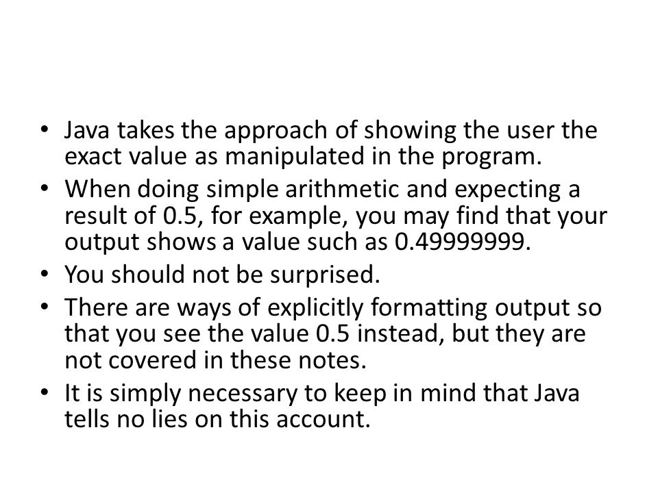 Java takes the approach of showing the user the exact value as manipulated in the program. When doing simple arithmetic and expecting a result of 0.5,