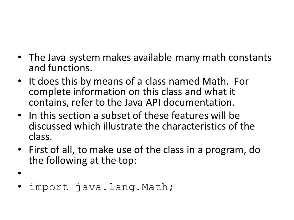 The Java system makes available many math constants and functions. It does this by means of a class named Math. For complete information on this class