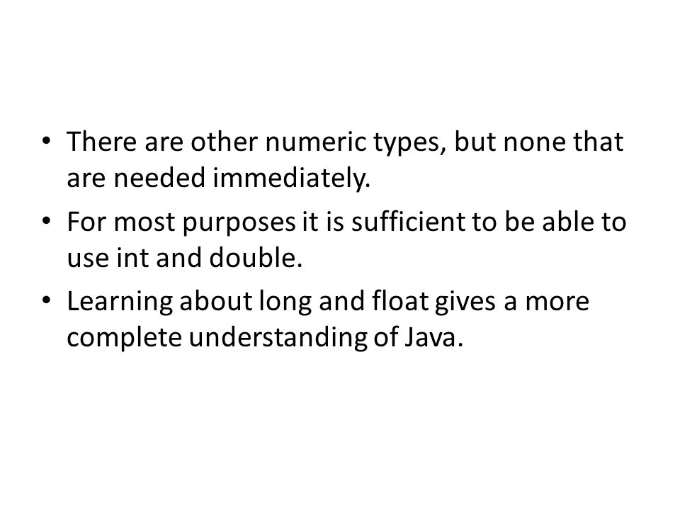 There are other numeric types, but none that are needed immediately. For most purposes it is sufficient to be able to use int and double. Learning abo